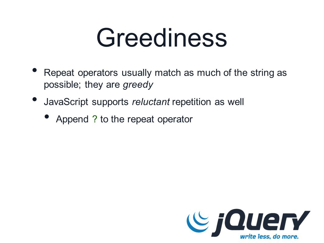 Greediness Repeat operators usually match as much of the string as possible; they are greedy JavaScript supports reluctant repetition as well Append ?