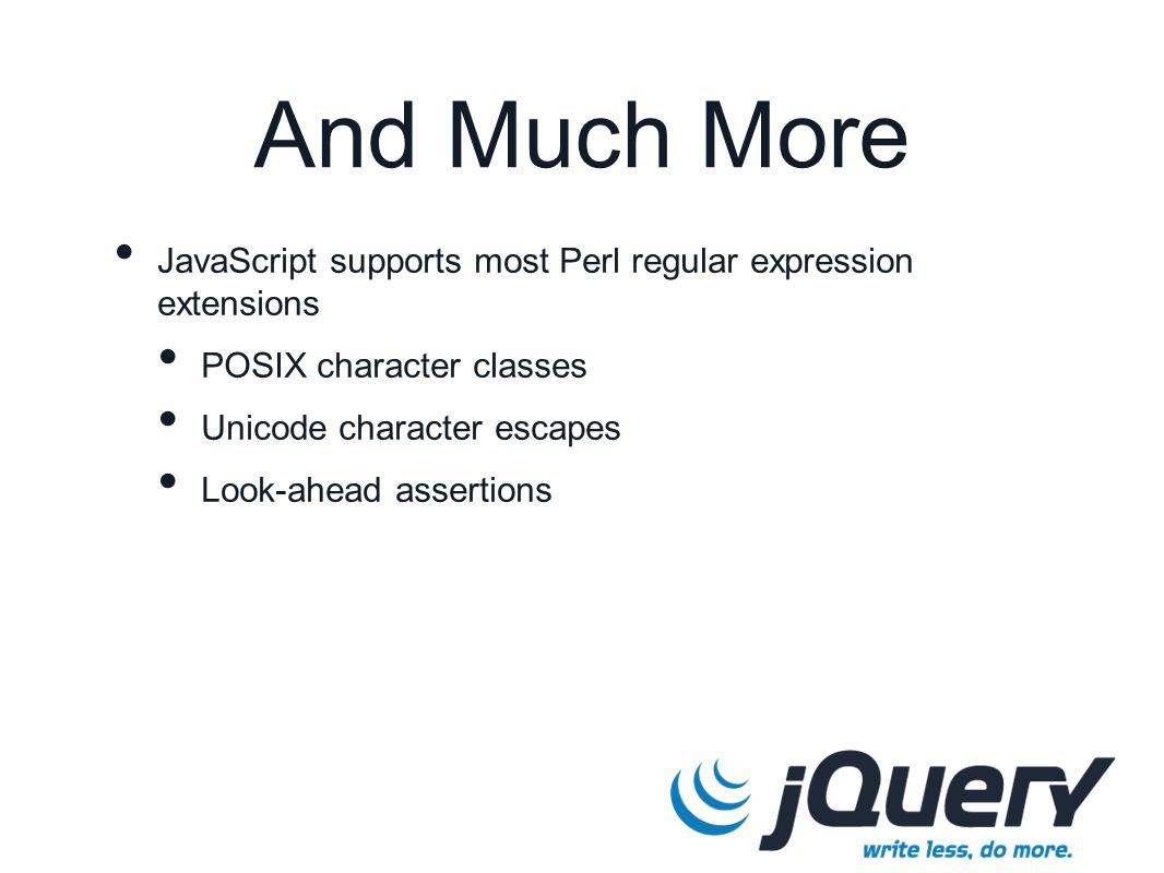 And Much More JavaScript supports most Perl regular expression extensions POSIX character classes Unicode character escapes Look-ahead assertions