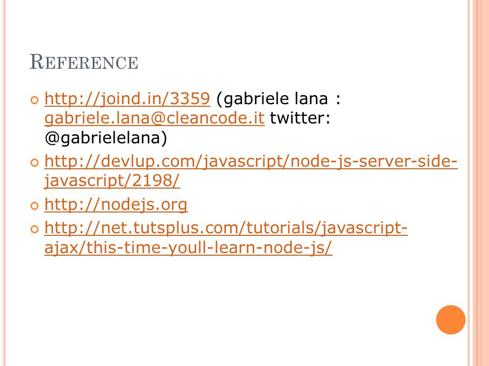 R EFERENCE http://joind.in/3359http://joind.in/3359 (gabriele lana : gabriele.lana@cleancode.it twitter: @gabrielelana) gabriele.lana@cleancode.it http://devlup.com/javascript/node-js-server-side- javascript/2198/ http://nodejs.org http://net.tutsplus.com/tutorials/javascript- ajax/this-time-youll-learn-node-js/
