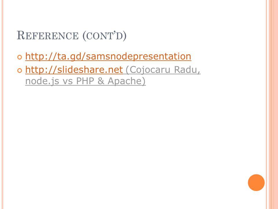 R EFERENCE ( CONT ' D ) http://ta.gd/samsnodepresentation http://slideshare.nethttp://slideshare.net (Cojocaru Radu, node.js vs PHP & Apache)