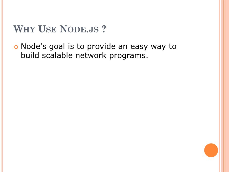 W HY U SE N ODE. JS ? Node's goal is to provide an easy way to build scalable network programs.