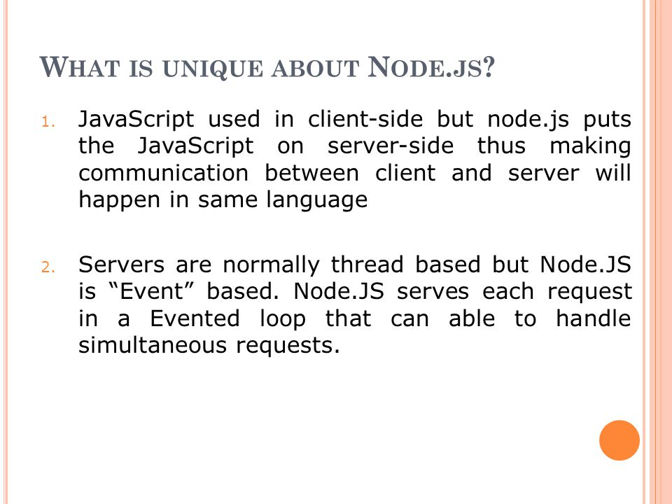 W HAT IS UNIQUE ABOUT N ODE. JS ? 1. JavaScript used in client-side but node.js puts the JavaScript on server-side thus making communication between c
