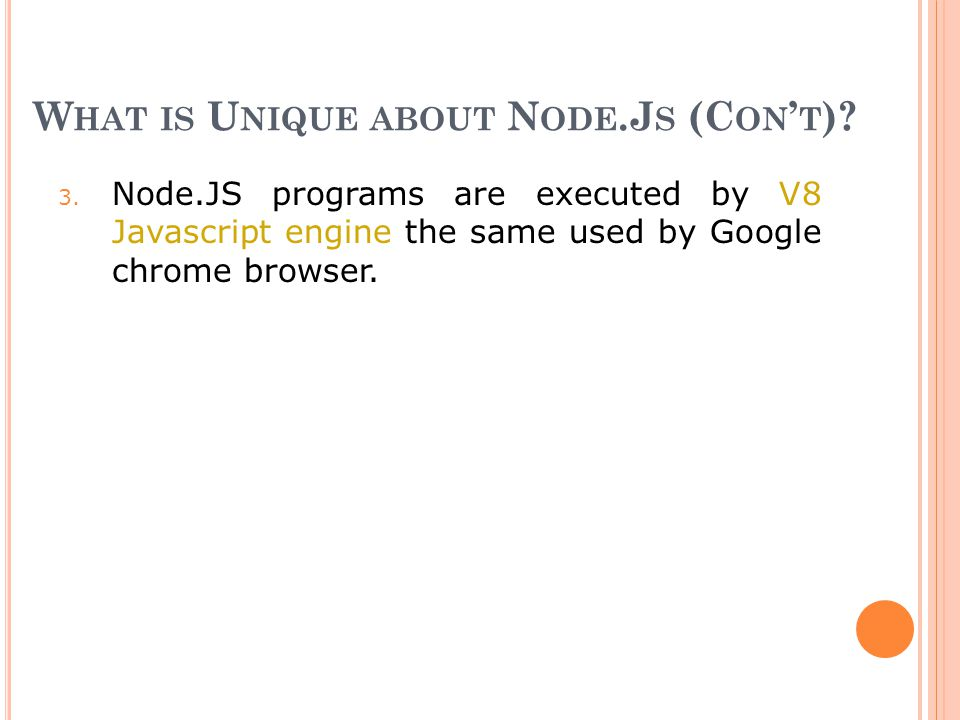 W HAT IS U NIQUE ABOUT N ODE.J S (C ON ' T )? 3. Node.JS programs are executed by V8 Javascript engine the same used by Google chrome browser.