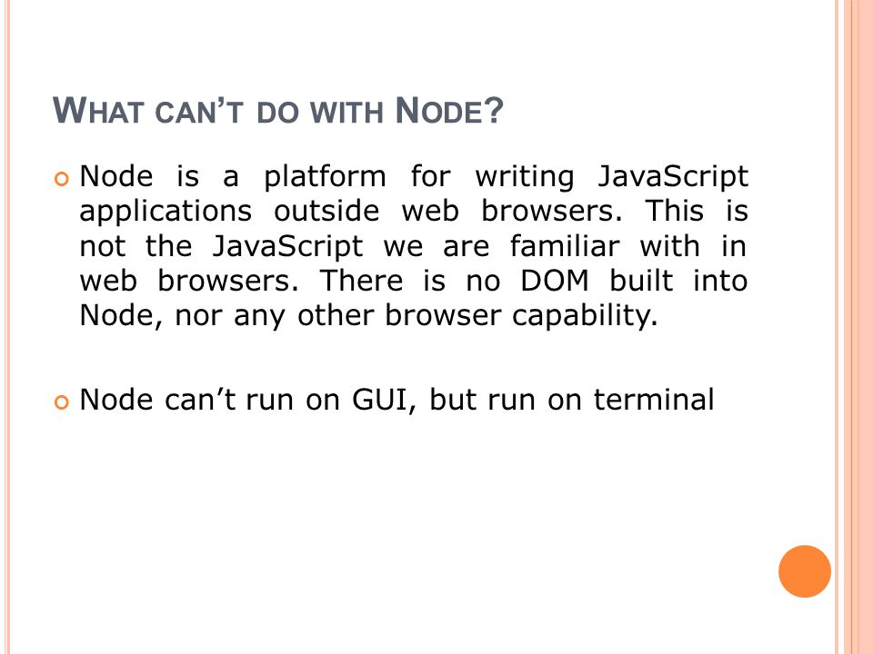 W HAT CAN ' T DO WITH N ODE ? Node is a platform for writing JavaScript applications outside web browsers. This is not the JavaScript we are familiar