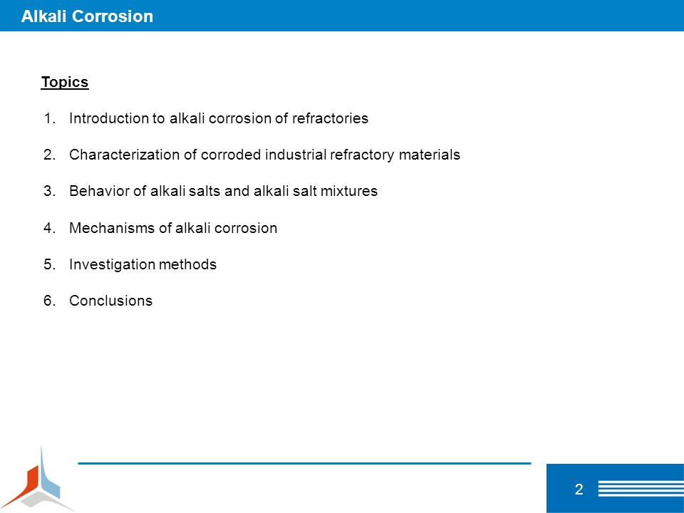 2 Alkali Corrosion Topics 1.Introduction to alkali corrosion of refractories 2.Characterization of corroded industrial refractory materials 3.Behavior
