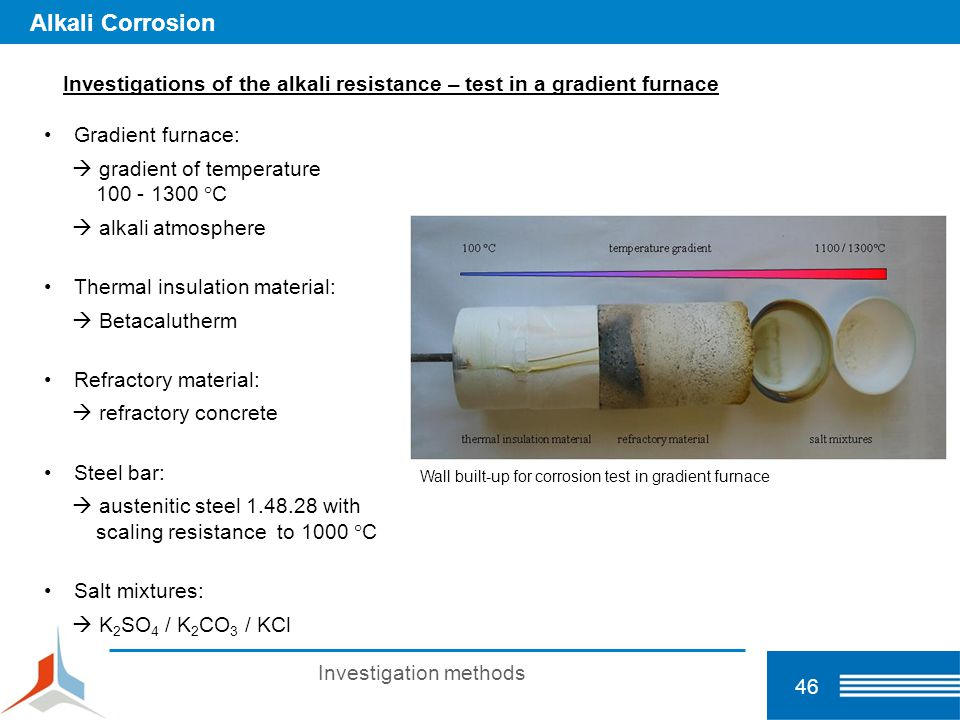 46 Alkali Corrosion Investigations of the alkali resistance – test in a gradient furnace Gradient furnace:  gradient of temperature 100 - 1300 °C  a