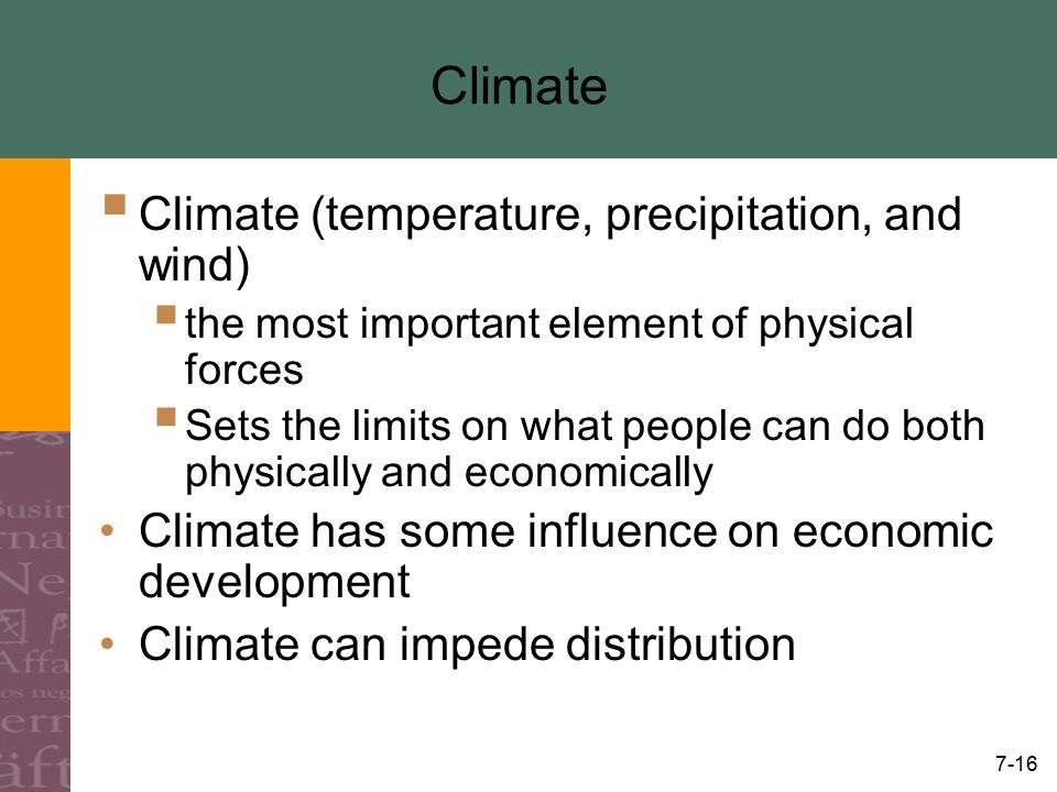 7-16 Climate  Climate (temperature, precipitation, and wind)  the most important element of physical forces  Sets the limits on what people can do both physically and economically Climate has some influence on economic development Climate can impede distribution