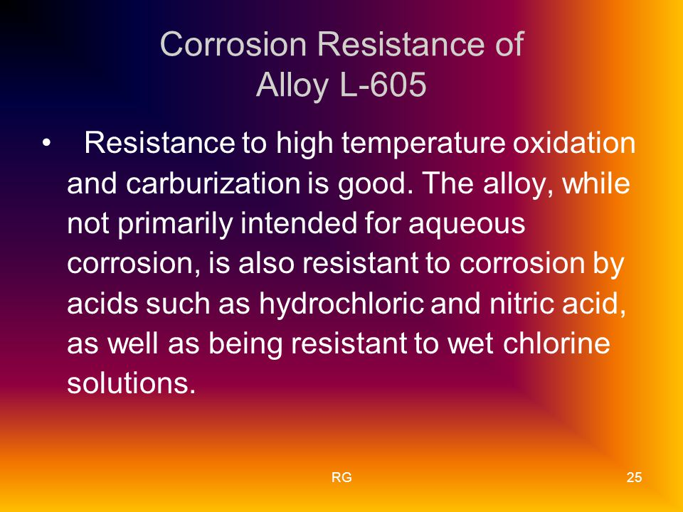 RG25 Corrosion Resistance of Alloy L-605 Resistance to high temperature oxidation and carburization is good.