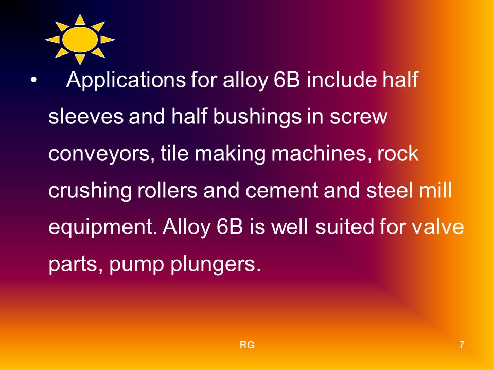 RG7 Applications for alloy 6B include half sleeves and half bushings in screw conveyors, tile making machines, rock crushing rollers and cement and steel mill equipment.