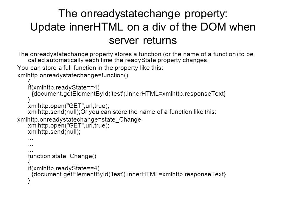 The onreadystatechange property: Update innerHTML on a div of the DOM when server returns The onreadystatechange property stores a function (or the name of a function) to be called automatically each time the readyState property changes.