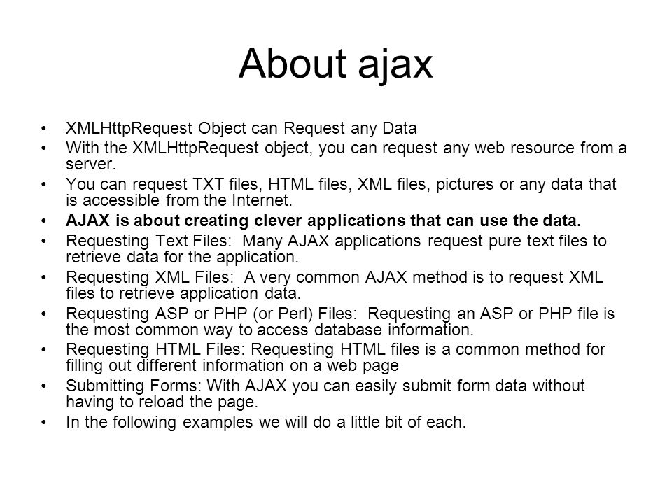 About ajax XMLHttpRequest Object can Request any Data With the XMLHttpRequest object, you can request any web resource from a server.