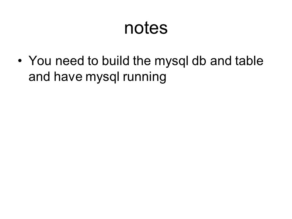 notes You need to build the mysql db and table and have mysql running