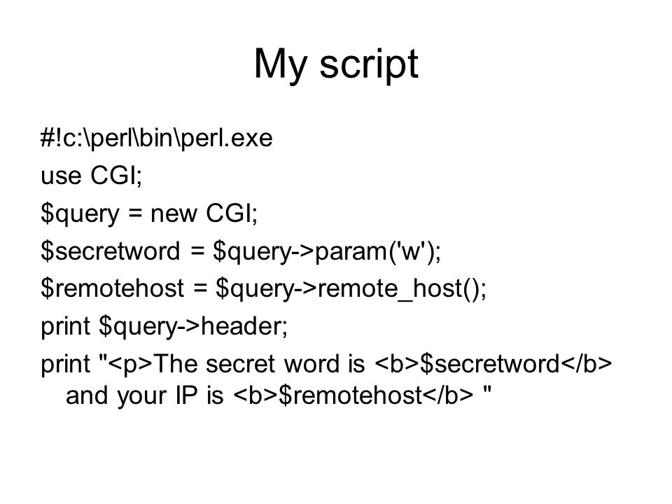 My script #!c:\perl\bin\perl.exe use CGI; $query = new CGI; $secretword = $query->param( w ); $remotehost = $query->remote_host(); print $query->header; print The secret word is $secretword and your IP is $remotehost