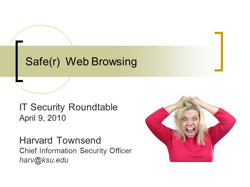 Safe(r) Web Browsing IT Security Roundtable April 9, 2010 Harvard Townsend Chief Information Security Officer harv@ksu.edu