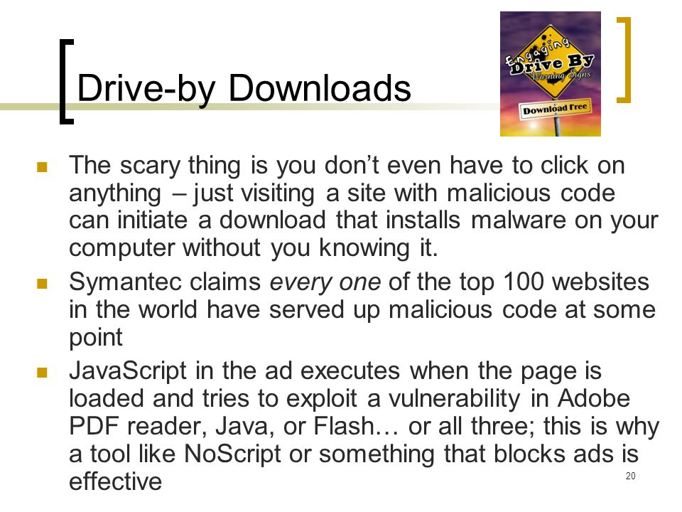 Drive-by Downloads The scary thing is you don't even have to click on anything – just visiting a site with malicious code can initiate a download that
