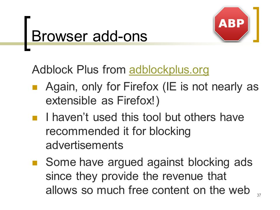 Browser add-ons Adblock Plus from adblockplus.orgadblockplus.org Again, only for Firefox (IE is not nearly as extensible as Firefox!) I haven't used this tool but others have recommended it for blocking advertisements Some have argued against blocking ads since they provide the revenue that allows so much free content on the web 37