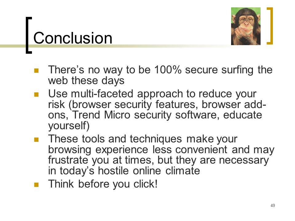 Conclusion There's no way to be 100% secure surfing the web these days Use multi-faceted approach to reduce your risk (browser security features, browser add- ons, Trend Micro security software, educate yourself) These tools and techniques make your browsing experience less convenient and may frustrate you at times, but they are necessary in today's hostile online climate Think before you click.