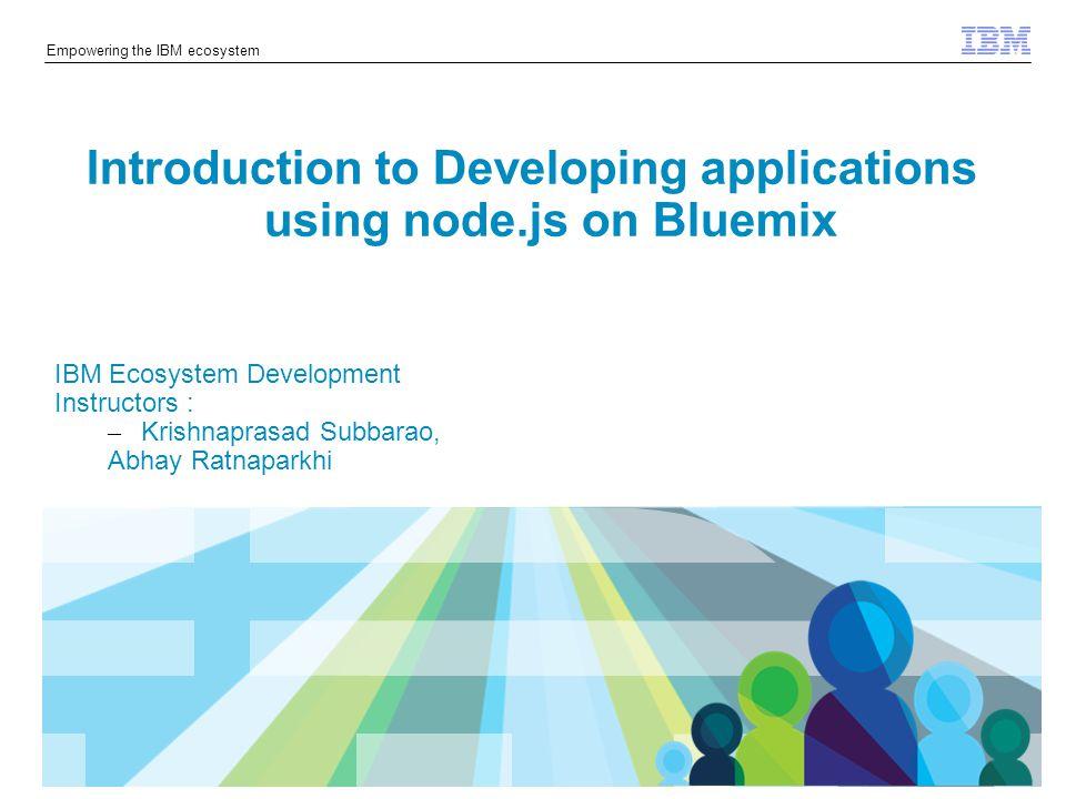 © 2014 IBM Corporation Empowering the IBM ecosystem Introduction to node.js – What is node.js – node.js first app – Components of node.js – node.js api – node.js modules – Express – npm Developing a node.js application on Bluemix – IBM DevOps Services for Bluemix Developing IOT application on Bluemix Agenda