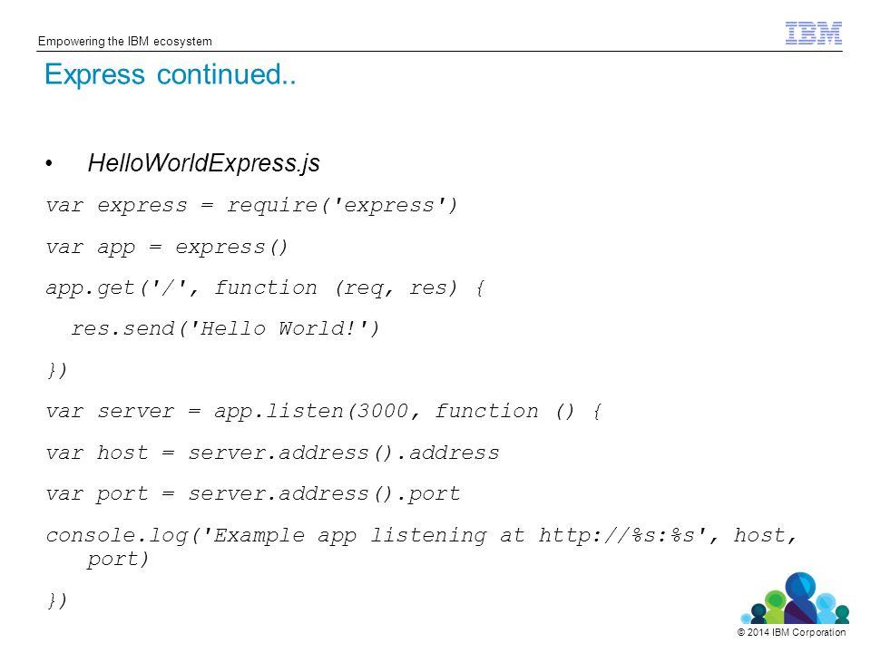 © 2014 IBM Corporation Empowering the IBM ecosystem HelloWorldExpress.js var express = require('express') var app = express() app.get('/', function (r
