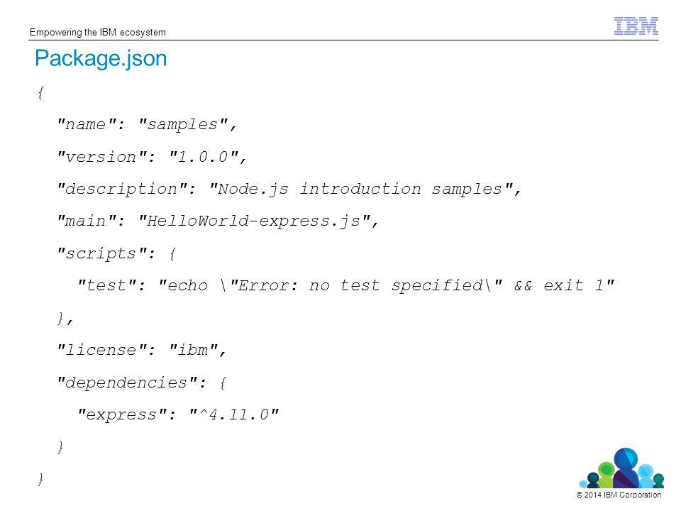 © 2014 IBM Corporation Empowering the IBM ecosystem { name : samples , version : 1.0.0 , description : Node.js introduction samples , main : HelloWorld-express.js , scripts : { test : echo \ Error: no test specified\ && exit 1 }, license : ibm , dependencies : { express : ^4.11.0 } Package.json