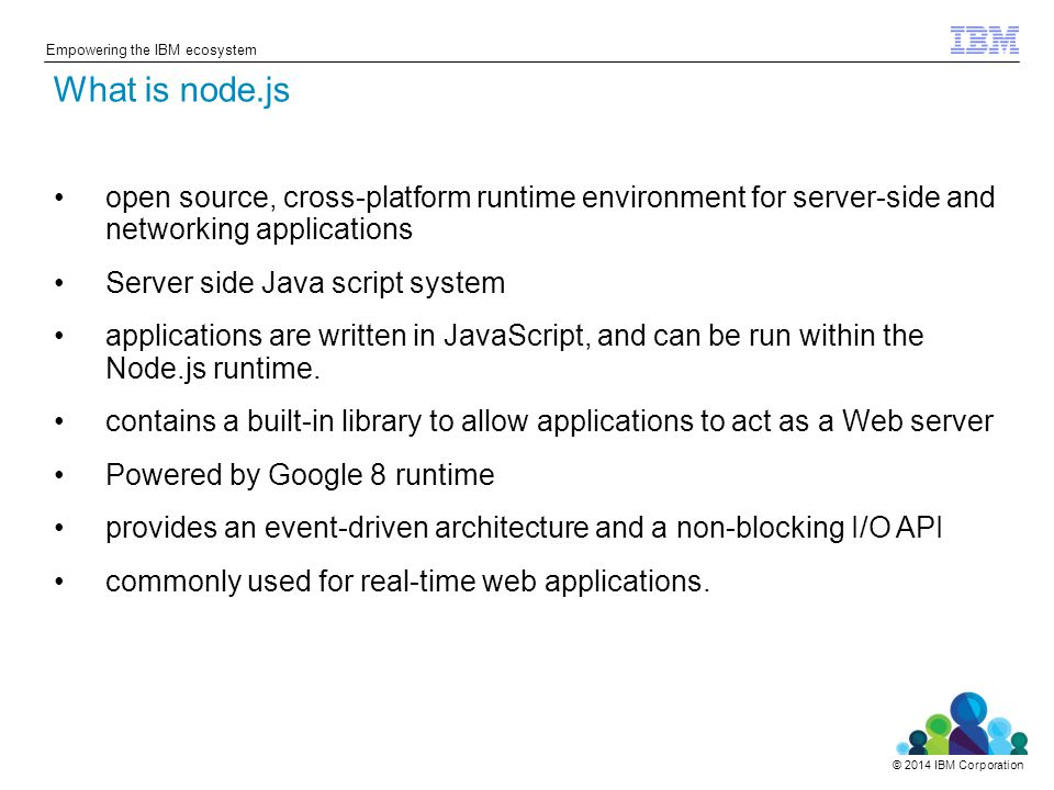 © 2014 IBM Corporation Empowering the IBM ecosystem open source, cross-platform runtime environment for server-side and networking applications Server side Java script system applications are written in JavaScript, and can be run within the Node.js runtime.