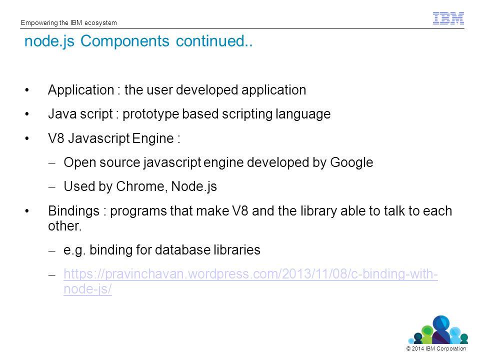 © 2014 IBM Corporation Empowering the IBM ecosystem Application : the user developed application Java script : prototype based scripting language V8 J