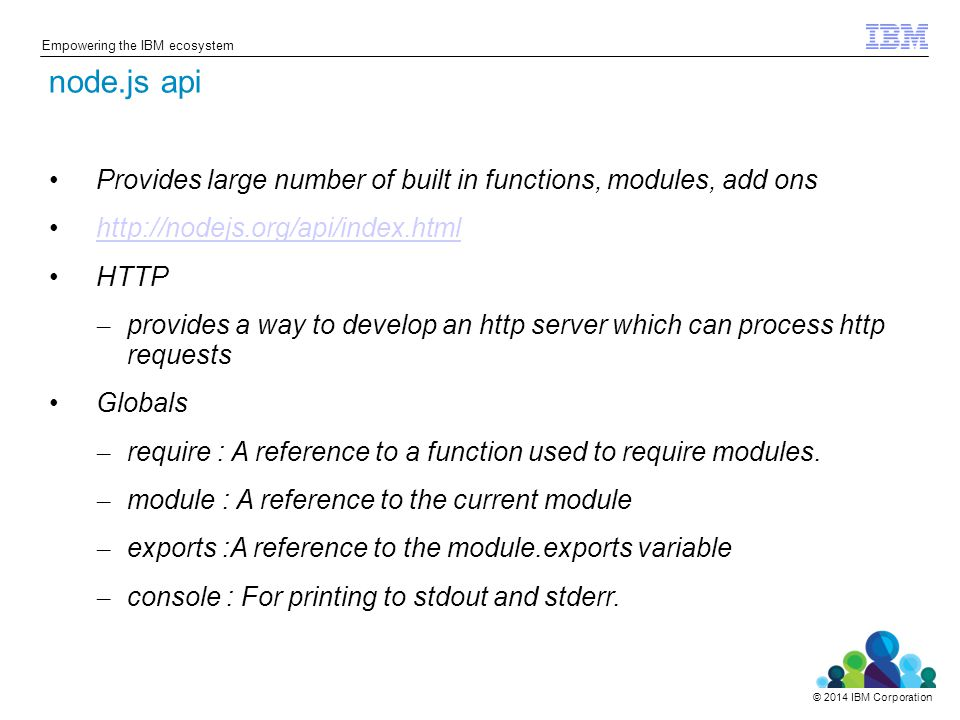 © 2014 IBM Corporation Empowering the IBM ecosystem Provides large number of built in functions, modules, add ons http://nodejs.org/api/index.html HTTP – provides a way to develop an http server which can process http requests Globals – require : A reference to a function used to require modules.