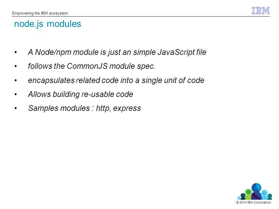 © 2014 IBM Corporation Empowering the IBM ecosystem A Node/npm module is just an simple JavaScript file follows the CommonJS module spec.