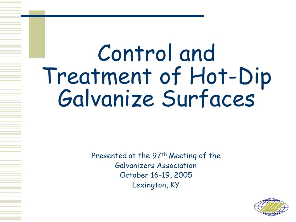 Control and Treatment of Hot-Dip Galvanize Surfaces Presented at the 97 th Meeting of the Galvanizers Association October 16-19, 2005 Lexington, KY