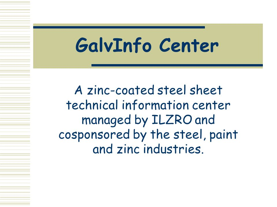 GalvInfo Center A zinc-coated steel sheet technical information center managed by ILZRO and cosponsored by the steel, paint and zinc industries.