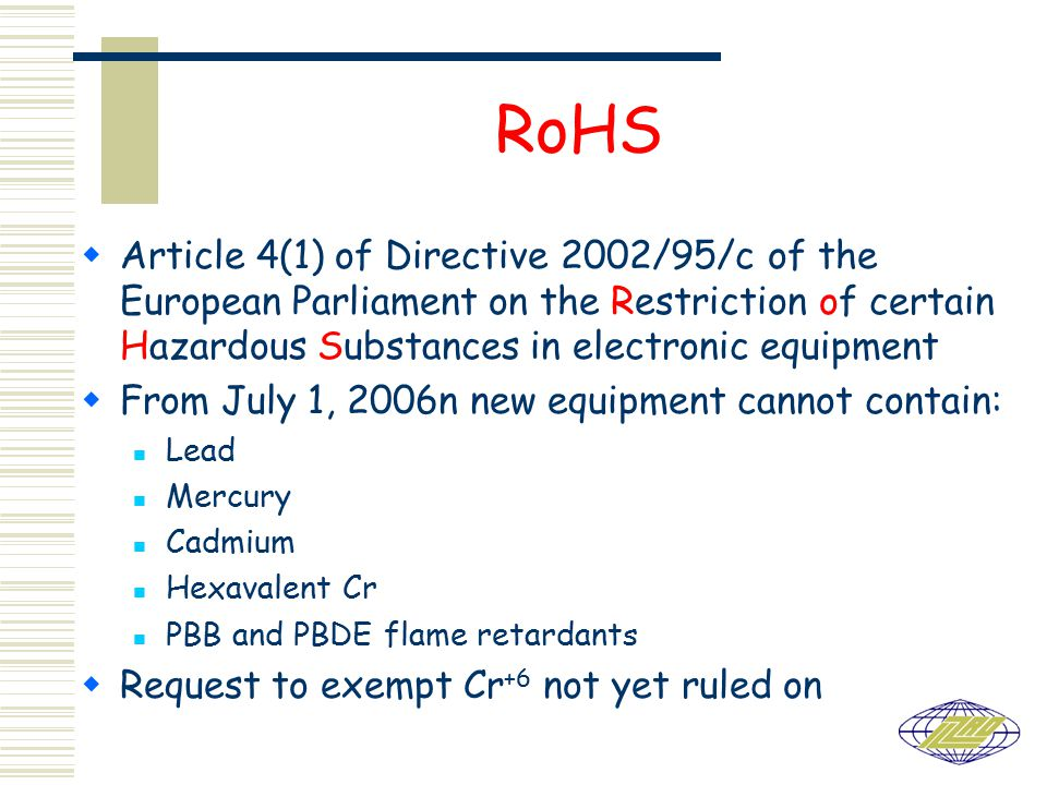 RoHS  Article 4(1) of Directive 2002/95/c of the European Parliament on the Restriction of certain Hazardous Substances in electronic equipment  From July 1, 2006n new equipment cannot contain: Lead Mercury Cadmium Hexavalent Cr PBB and PBDE flame retardants  Request to exempt Cr +6 not yet ruled on