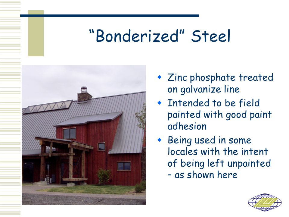 Bonderized Steel  Zinc phosphate treated on galvanize line  Intended to be field painted with good paint adhesion  Being used in some locales with the intent of being left unpainted – as shown here
