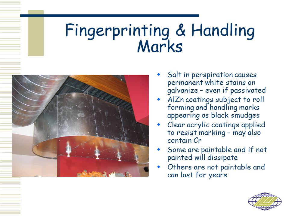 Fingerprinting & Handling Marks  Salt in perspiration causes permanent white stains on galvanize – even if passivated  AlZn coatings subject to roll forming and handling marks appearing as black smudges  Clear acrylic coatings applied to resist marking – may also contain Cr  Some are paintable and if not painted will dissipate  Others are not paintable and can last for years