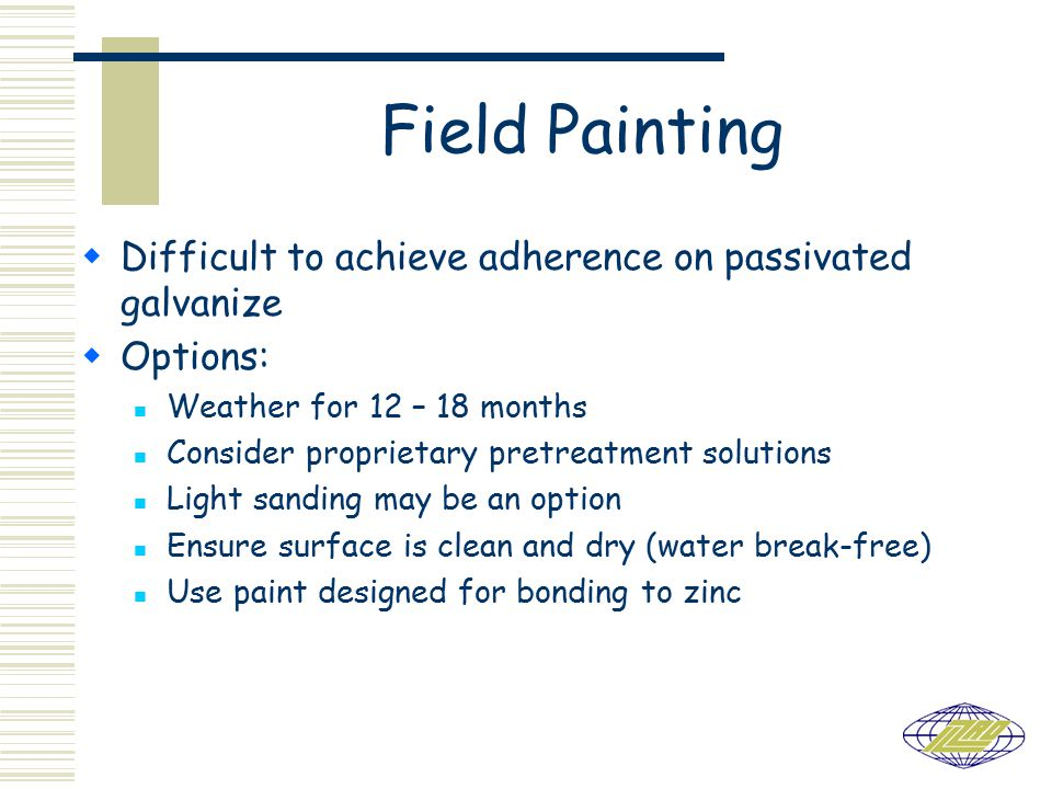 Field Painting  Difficult to achieve adherence on passivated galvanize  Options: Weather for 12 – 18 months Consider proprietary pretreatment solutions Light sanding may be an option Ensure surface is clean and dry (water break-free) Use paint designed for bonding to zinc