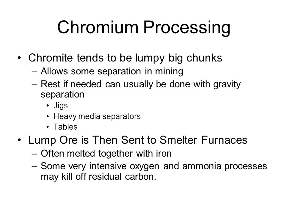 Chromium Processing Chromite tends to be lumpy big chunks –Allows some separation in mining –Rest if needed can usually be done with gravity separation Jigs Heavy media separators Tables Lump Ore is Then Sent to Smelter Furnaces –Often melted together with iron –Some very intensive oxygen and ammonia processes may kill off residual carbon.