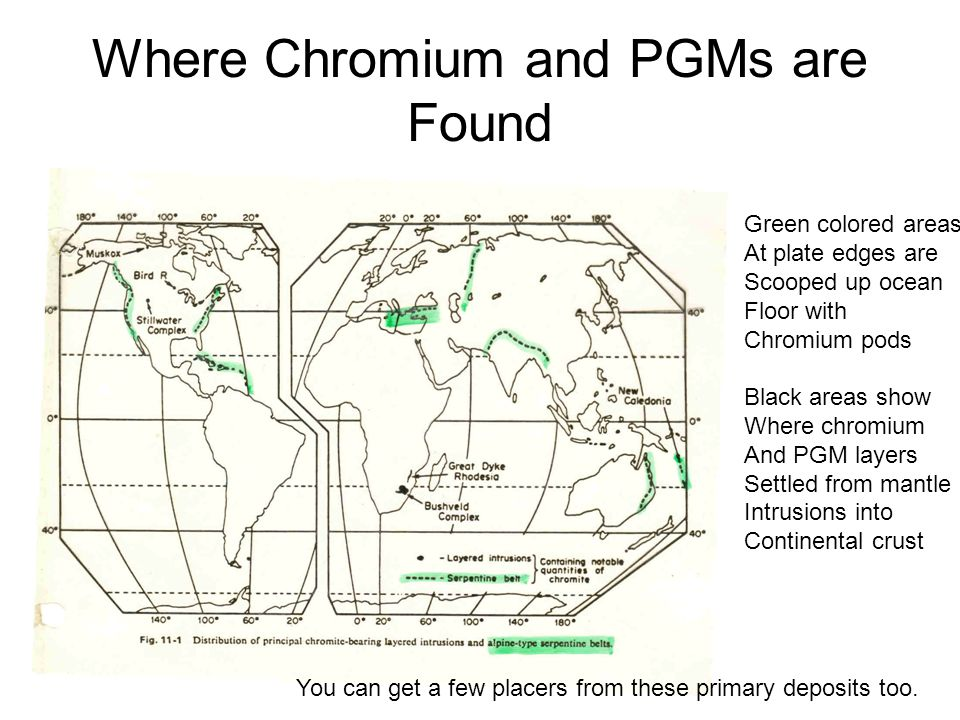 Where Chromium and PGMs are Found Green colored areas At plate edges are Scooped up ocean Floor with Chromium pods Black areas show Where chromium And PGM layers Settled from mantle Intrusions into Continental crust You can get a few placers from these primary deposits too.