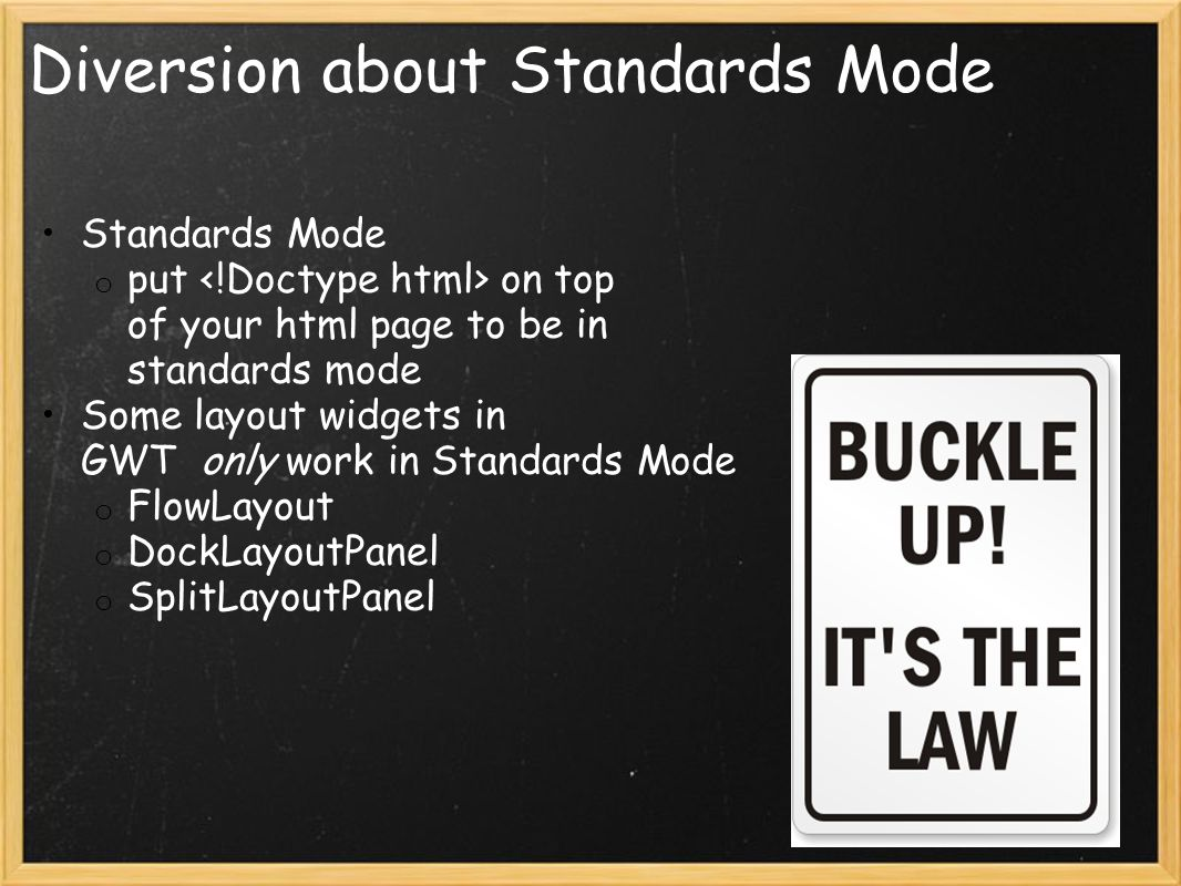 Diversion about Standards Mode Standards Mode o put on top of your html page to be in standards mode Some layout widgets in GWT only work in Standards Mode o FlowLayout o DockLayoutPanel o SplitLayoutPanel