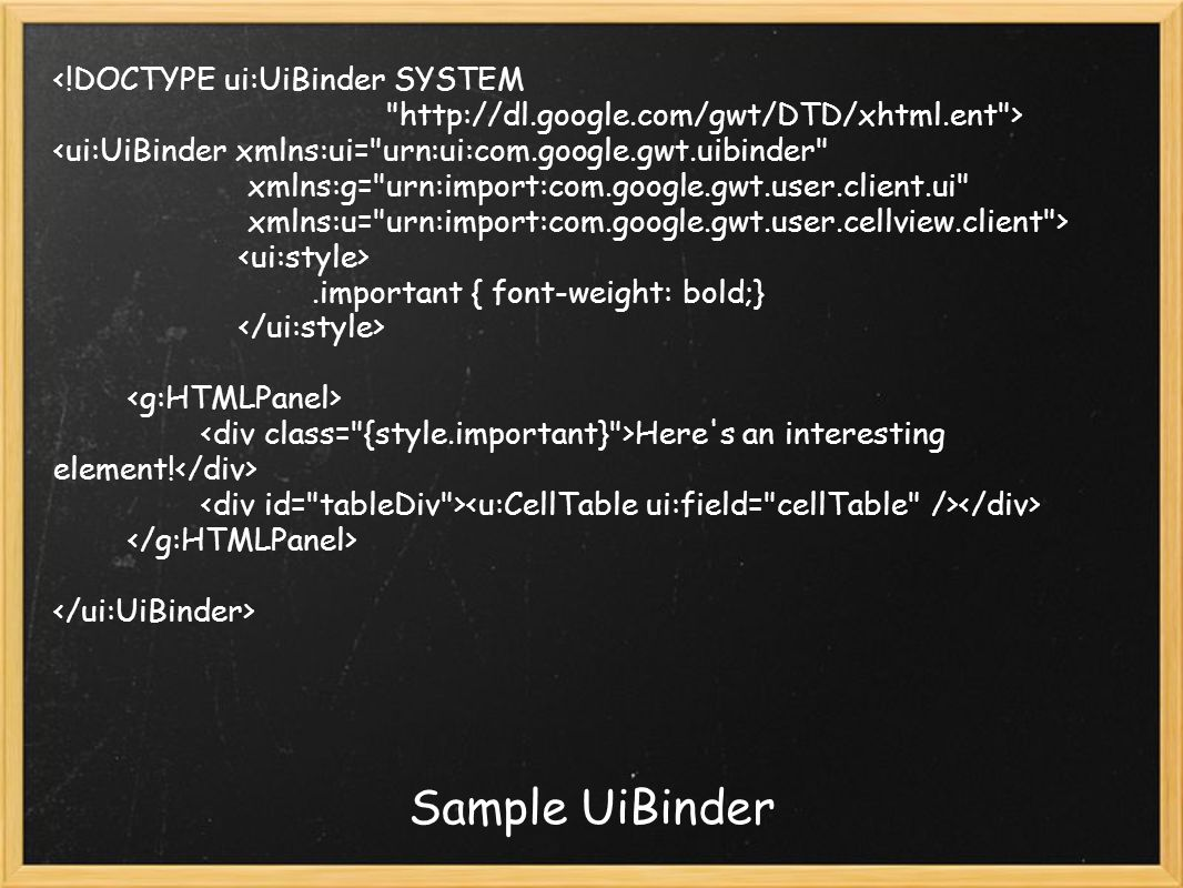 Sample UiBinder <!DOCTYPE ui:UiBinder SYSTEM http://dl.google.com/gwt/DTD/xhtml.ent > <ui:UiBinder xmlns:ui= urn:ui:com.google.gwt.uibinder xmlns:g= urn:import:com.google.gwt.user.client.ui xmlns:u= urn:import:com.google.gwt.user.cellview.client >.important { font-weight: bold;} Here s an interesting element!