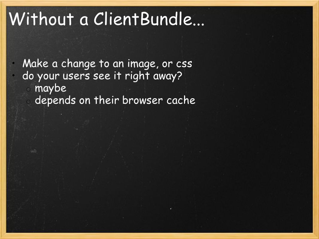 Without a ClientBundle... Make a change to an image, or css do your users see it right away.