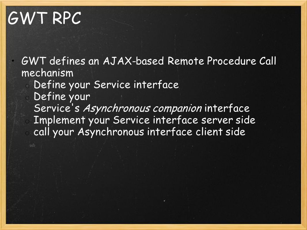 GWT RPC GWT defines an AJAX-based Remote Procedure Call mechanism o Define your Service interface o Define your Service s Asynchronous companion interface o Implement your Service interface server side o call your Asynchronous interface client side