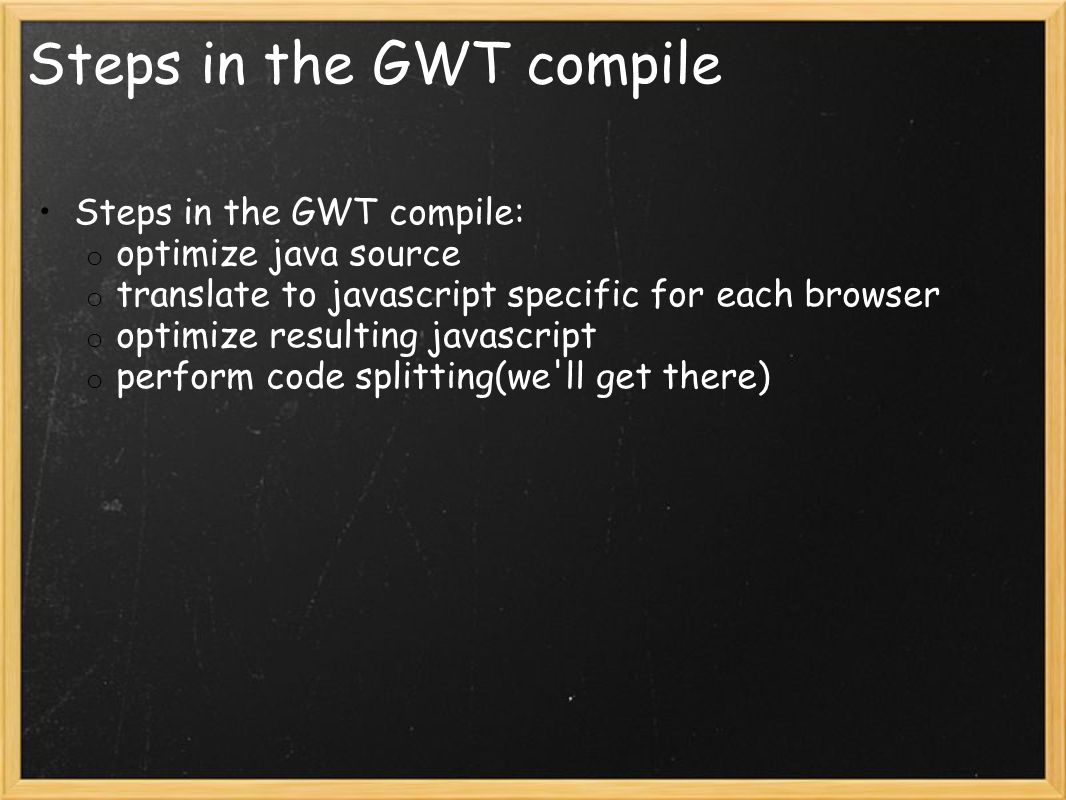 Steps in the GWT compile Steps in the GWT compile: o optimize java source o translate to javascript specific for each browser o optimize resulting javascript o perform code splitting(we ll get there)