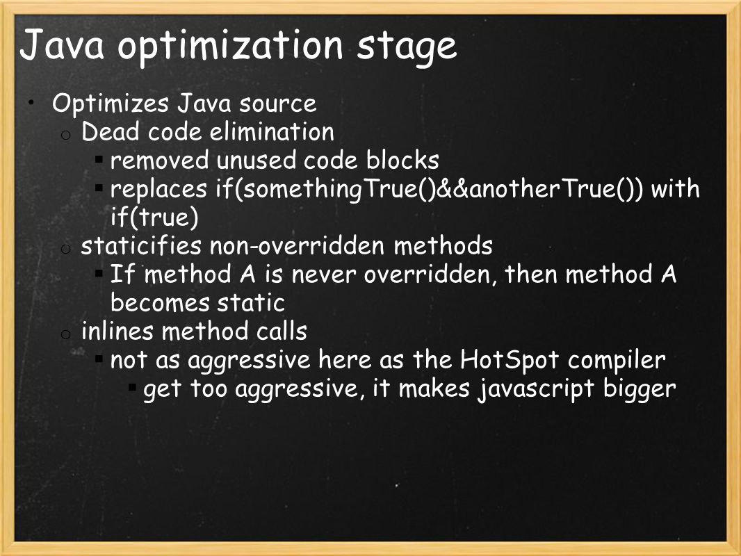 Java optimization stage Optimizes Java source o Dead code elimination  removed unused code blocks  replaces if(somethingTrue()&&anotherTrue()) with if(true) o staticifies non-overridden methods  If method A is never overridden, then method A becomes static o inlines method calls  not as aggressive here as the HotSpot compiler  get too aggressive, it makes javascript bigger