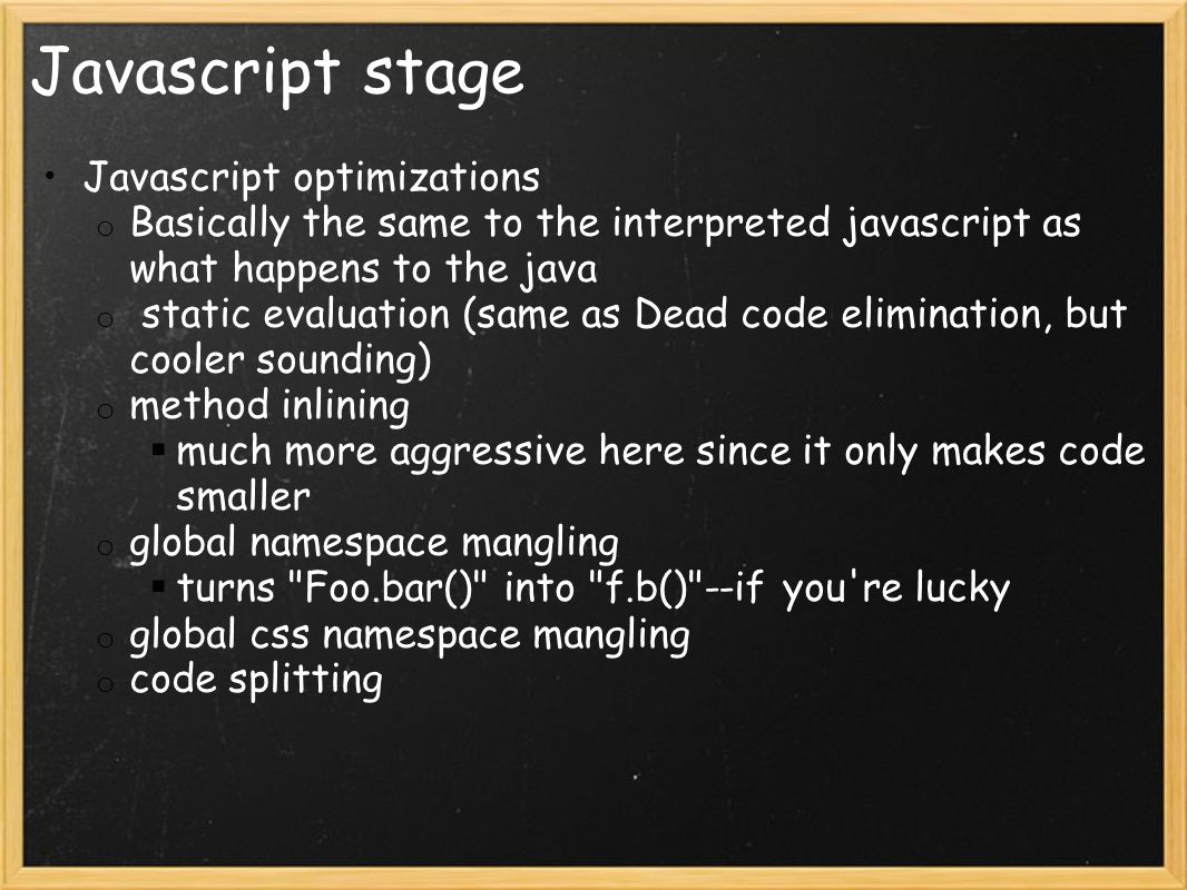 Javascript stage Javascript optimizations o Basically the same to the interpreted javascript as what happens to the java o static evaluation (same as Dead code elimination, but cooler sounding) o method inlining  much more aggressive here since it only makes code smaller o global namespace mangling  turns Foo.bar() into f.b() --if you re lucky o global css namespace mangling o code splitting