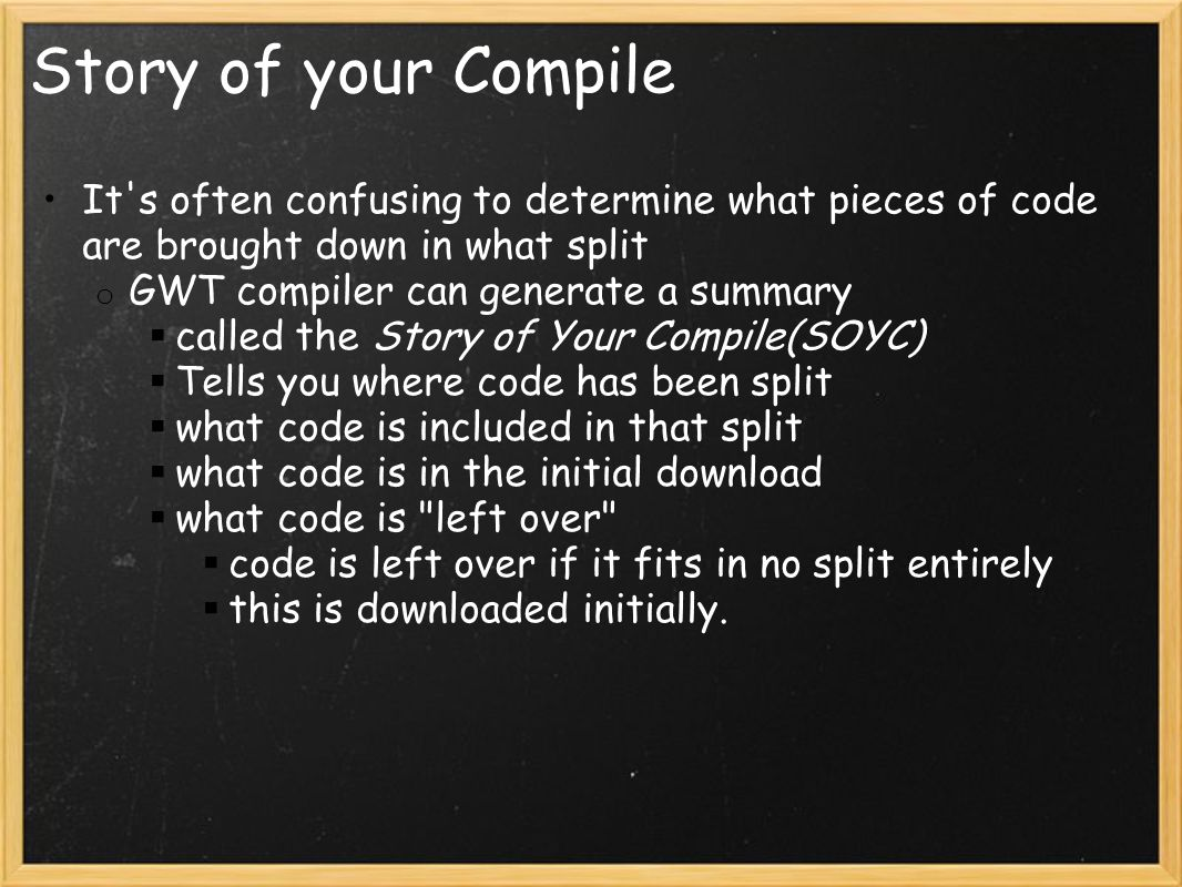 Story of your Compile It s often confusing to determine what pieces of code are brought down in what split o GWT compiler can generate a summary  called the Story of Your Compile(SOYC)  Tells you where code has been split  what code is included in that split  what code is in the initial download  what code is left over  code is left over if it fits in no split entirely  this is downloaded initially.