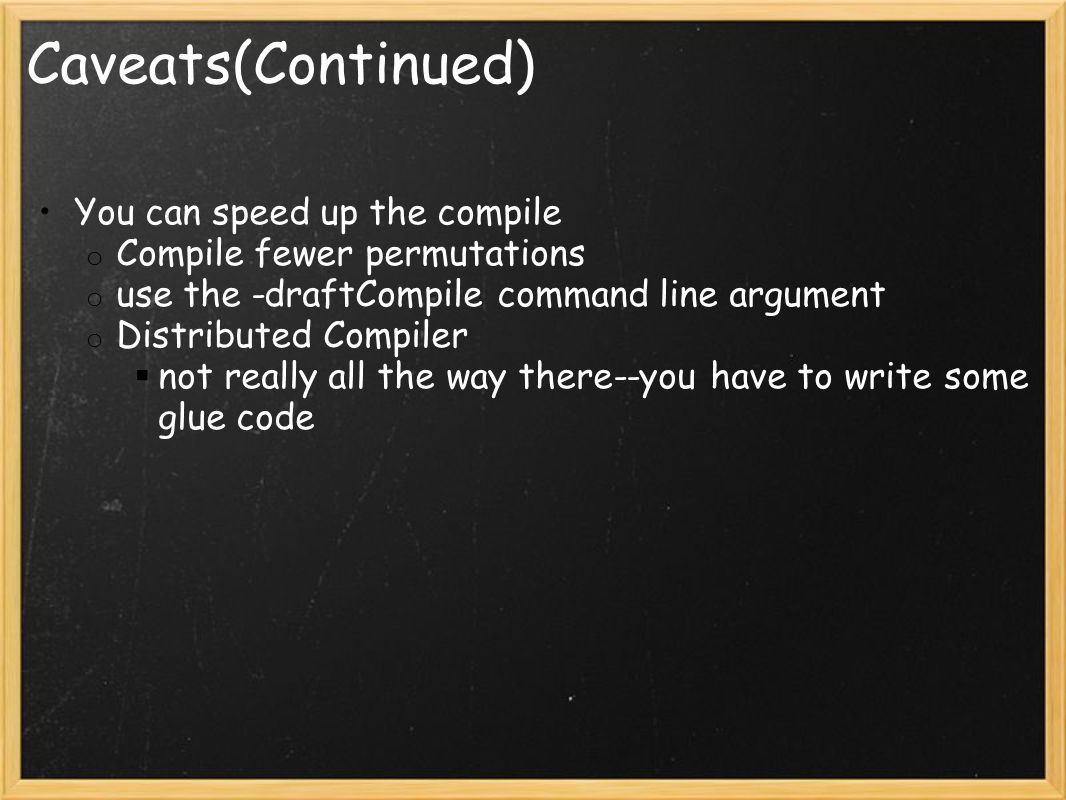 Caveats(Continued) You can speed up the compile o Compile fewer permutations o use the -draftCompile command line argument o Distributed Compiler  not really all the way there--you have to write some glue code