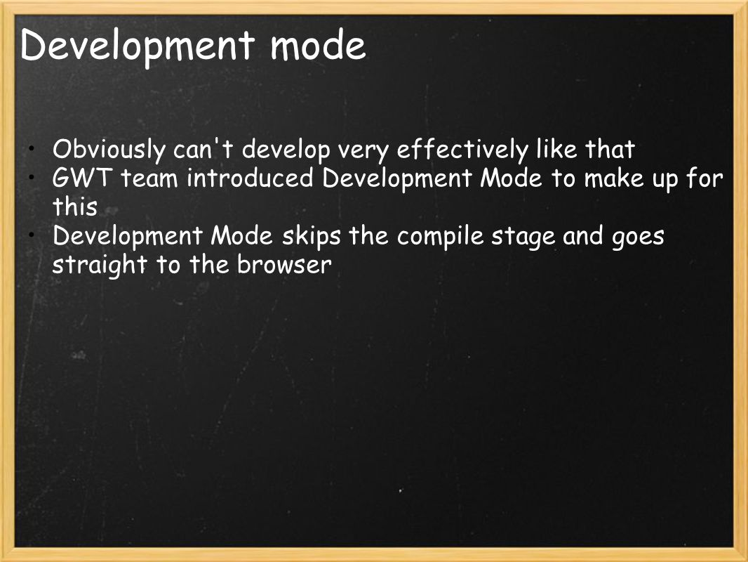 Development mode Obviously can t develop very effectively like that GWT team introduced Development Mode to make up for this Development Mode skips the compile stage and goes straight to the browser