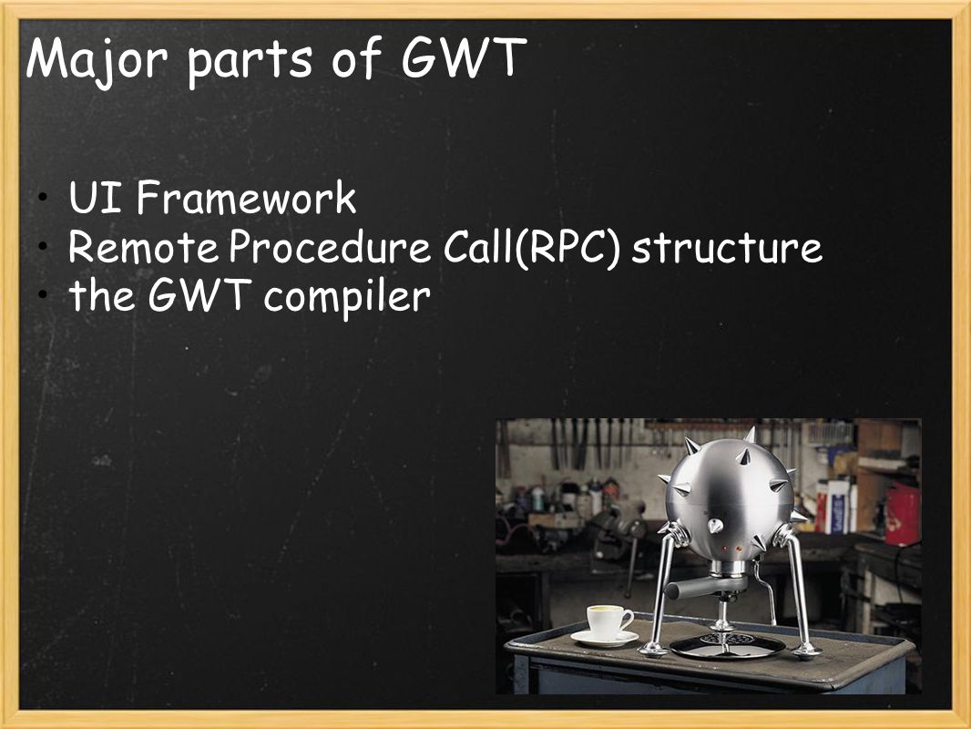 Major parts of GWT UI Framework Remote Procedure Call(RPC) structure the GWT compiler