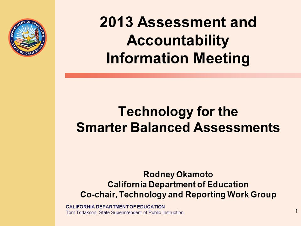 CALIFORNIA DEPARTMENT OF EDUCATION Tom Torlakson, State Superintendent of Public Instruction 2013 Assessment and Accountability Information Meeting Technology for the Smarter Balanced Assessments Rodney Okamoto California Department of Education Co-chair, Technology and Reporting Work Group 1