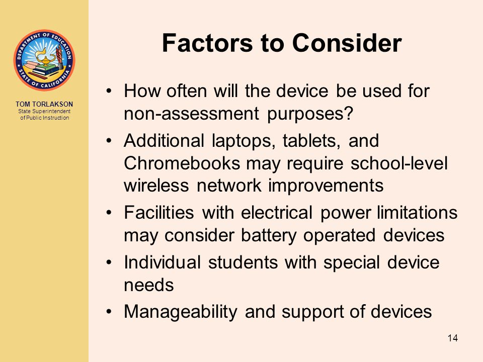 TOM TORLAKSON State Superintendent of Public Instruction Factors to Consider How often will the device be used for non-assessment purposes.