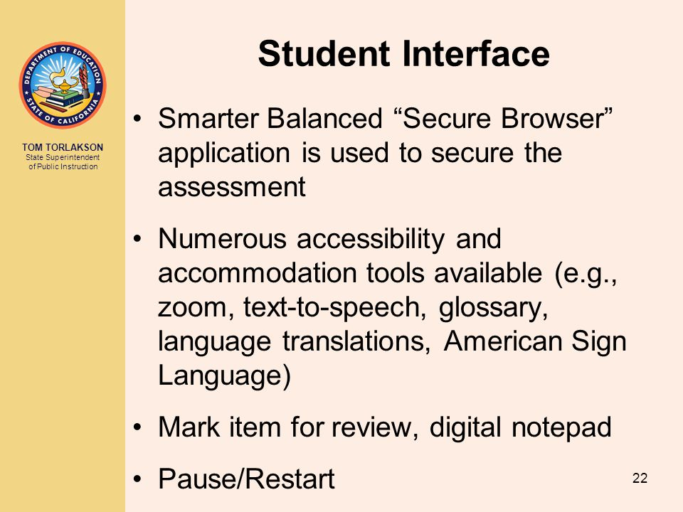 TOM TORLAKSON State Superintendent of Public Instruction Student Interface Smarter Balanced Secure Browser application is used to secure the assessment Numerous accessibility and accommodation tools available (e.g., zoom, text-to-speech, glossary, language translations, American Sign Language) Mark item for review, digital notepad Pause/Restart 22